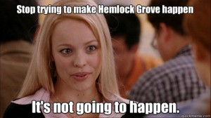 stop trying to make Hemlock Grove happen