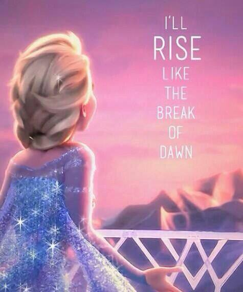 Elsa I'll rise above the Break of dawn
